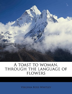 Nabu Press A Toast to Woman, Through the Language of Flowers by Whitley, Virginia Ross [Paperback] at Sears.com